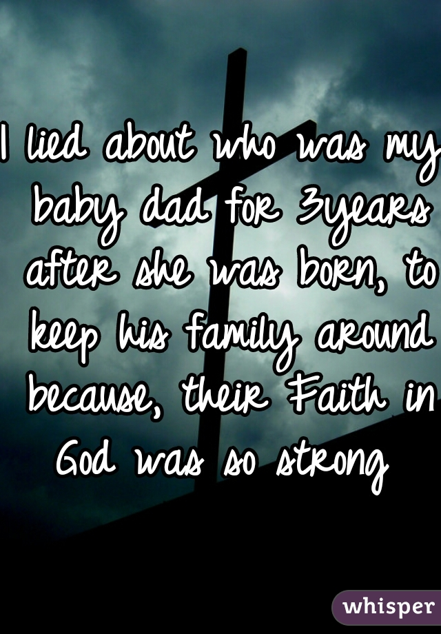I lied about who was my baby dad for 3years after she was born, to keep his family around because, their Faith in God was so strong