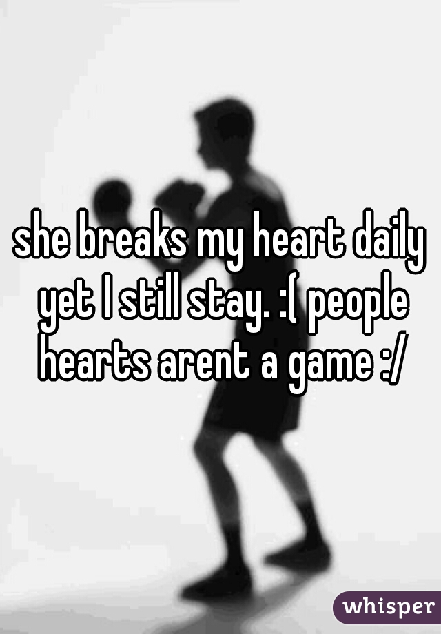 she breaks my heart daily yet I still stay. :( people hearts arent a game :/