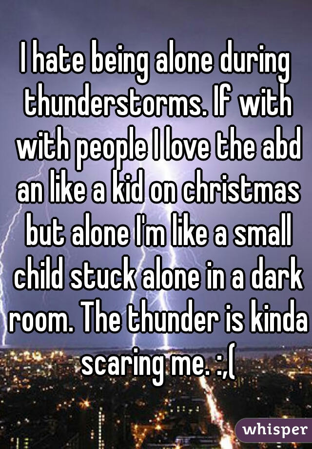 I hate being alone during thunderstorms. If with with people I love the abd an like a kid on christmas but alone I'm like a small child stuck alone in a dark room. The thunder is kinda scaring me. :,(