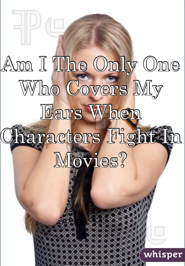 Am I The Only One Who Covers My Ears When Characters Fight In Movies?