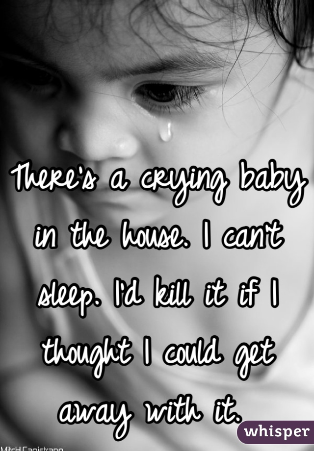 There's a crying baby in the house. I can't sleep. I'd kill it if I thought I could get away with it.