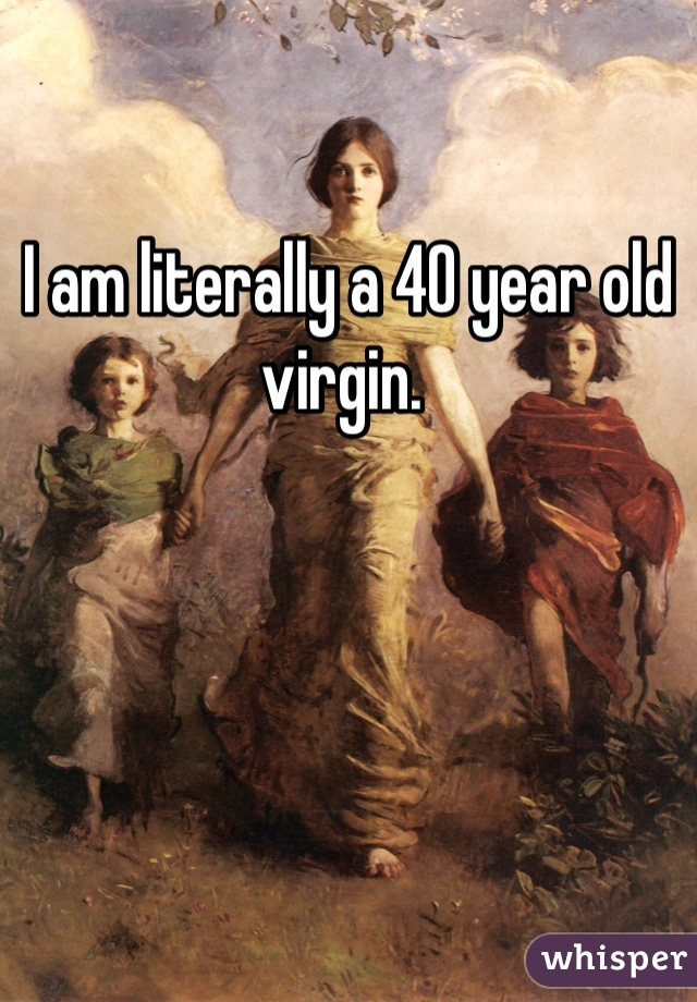 I am literally a 40 year old virgin.