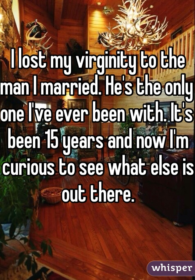 I lost my virginity to the man I married. He's the only one I've ever been with. It's been 15 years and now I'm curious to see what else is out there.
