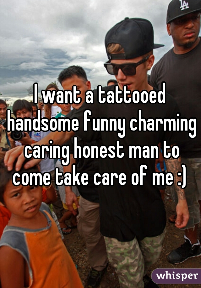 I want a tattooed handsome funny charming caring honest man to come take care of me :)