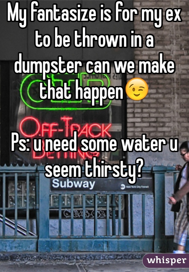My fantasize is for my ex to be thrown in a dumpster can we make that happen😉  Ps: u need some water u seem thirsty?