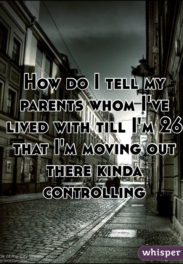 How do I tell my parents whom I've lived with till I'm 26 that I'm moving out there kinda controlling