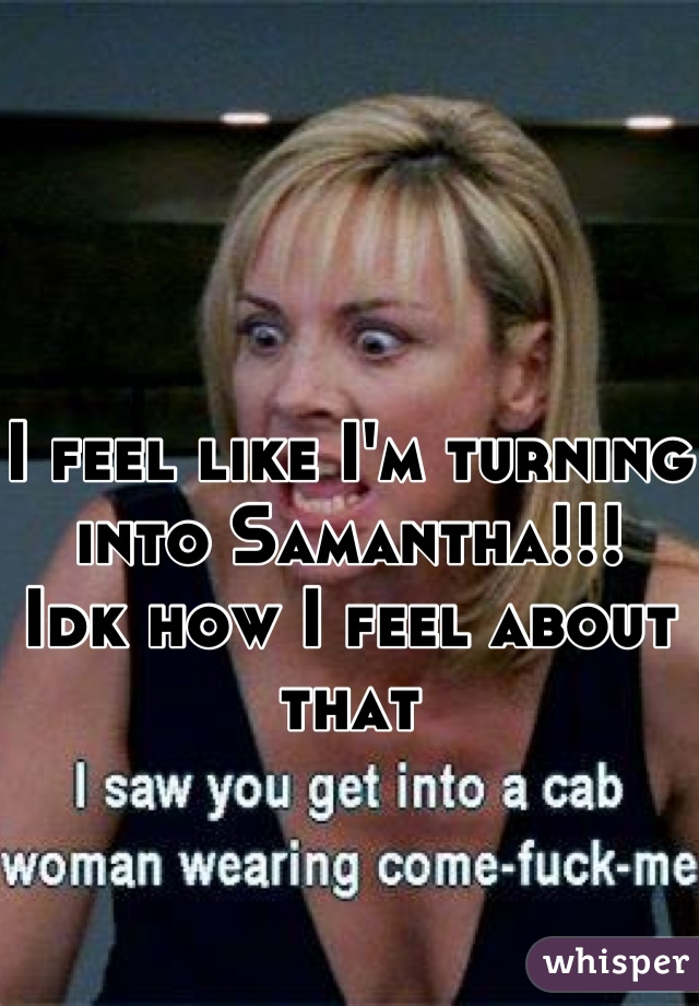 I feel like I'm turning into Samantha!!! Idk how I feel about that