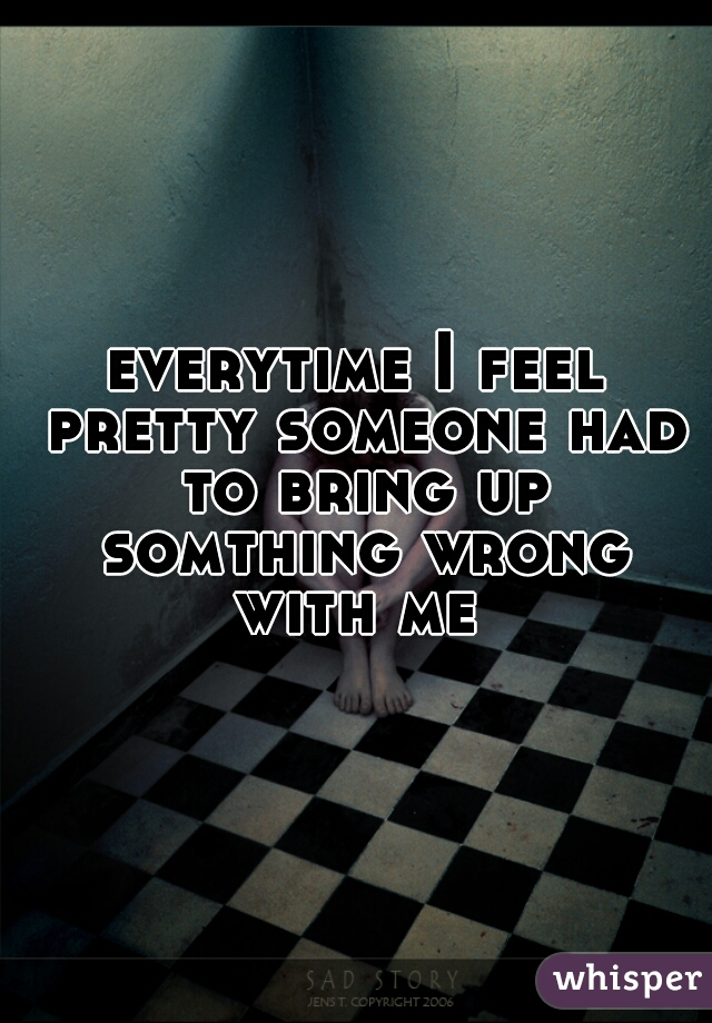 everytime I feel pretty someone had to bring up somthing wrong with me