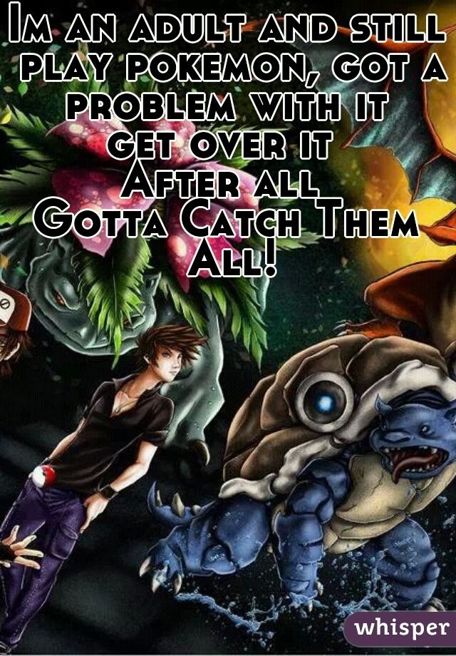 Im an adult and still play pokemon, got a problem with it  get over it  After all  Gotta Catch Them All!