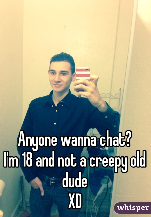 Anyone wanna chat?  I'm 18 and not a creepy old dude XD
