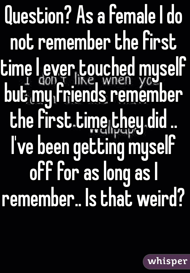 Question? As a female I do not remember the first time I ever touched myself but my friends remember the first time they did .. I've been getting myself off for as long as I remember.. Is that weird?
