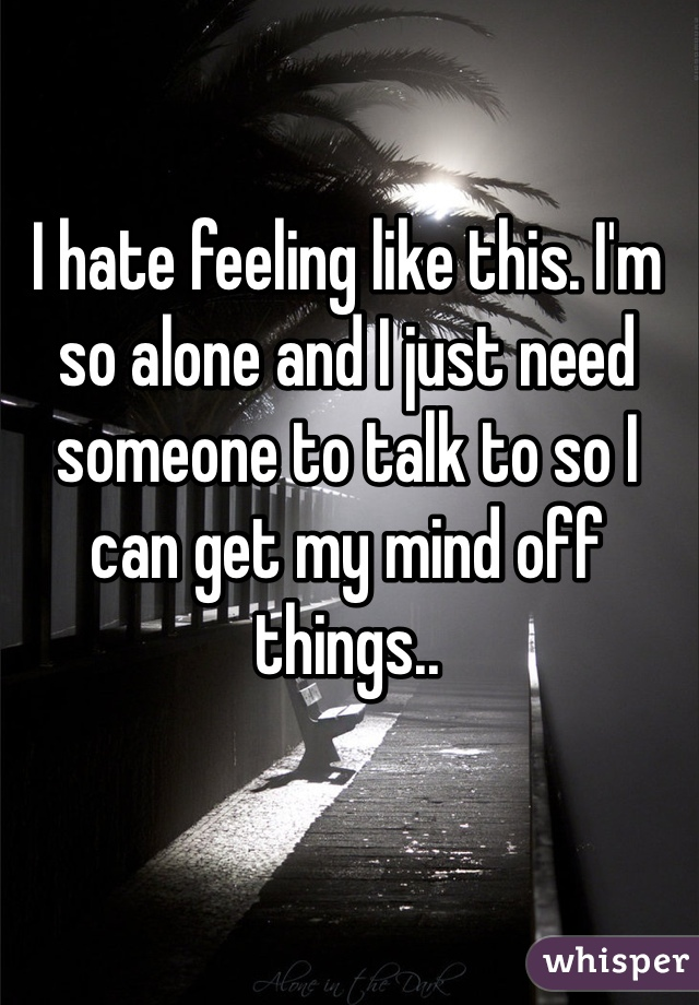I hate feeling like this. I'm so alone and I just need someone to talk to so I can get my mind off things..