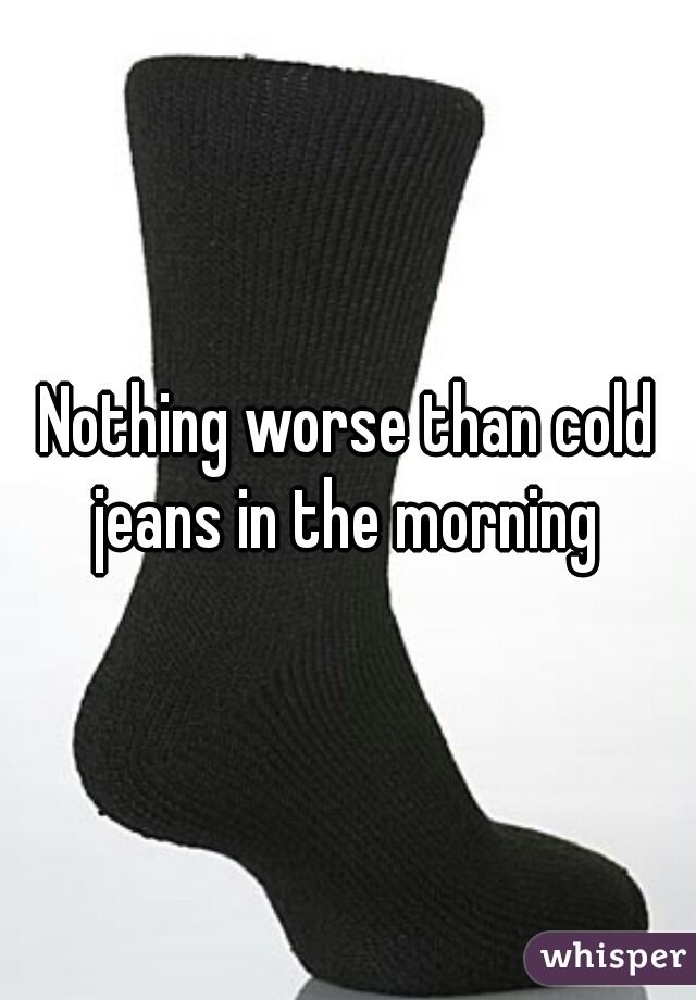 Nothing worse than cold jeans in the morning