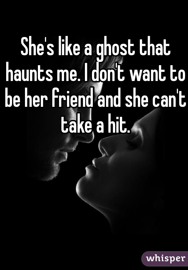 She's like a ghost that haunts me. I don't want to be her friend and she can't take a hit.