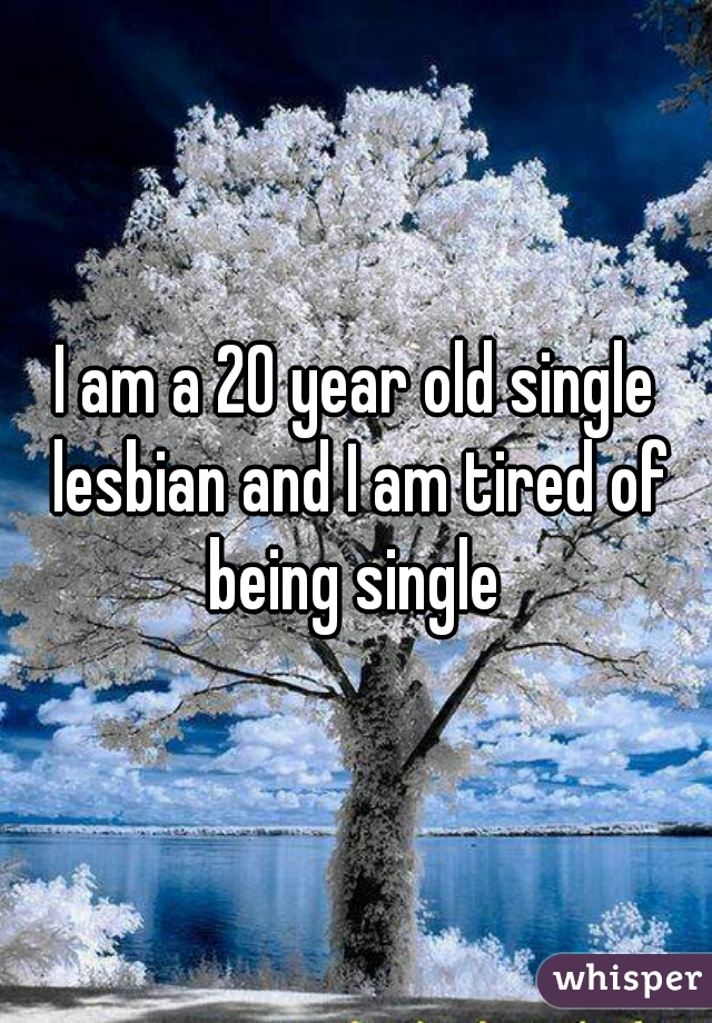 I am a 20 year old single lesbian and I am tired of being single