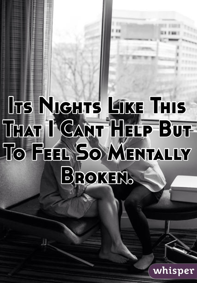 Its Nights Like This That I Cant Help But To Feel So Mentally Broken.