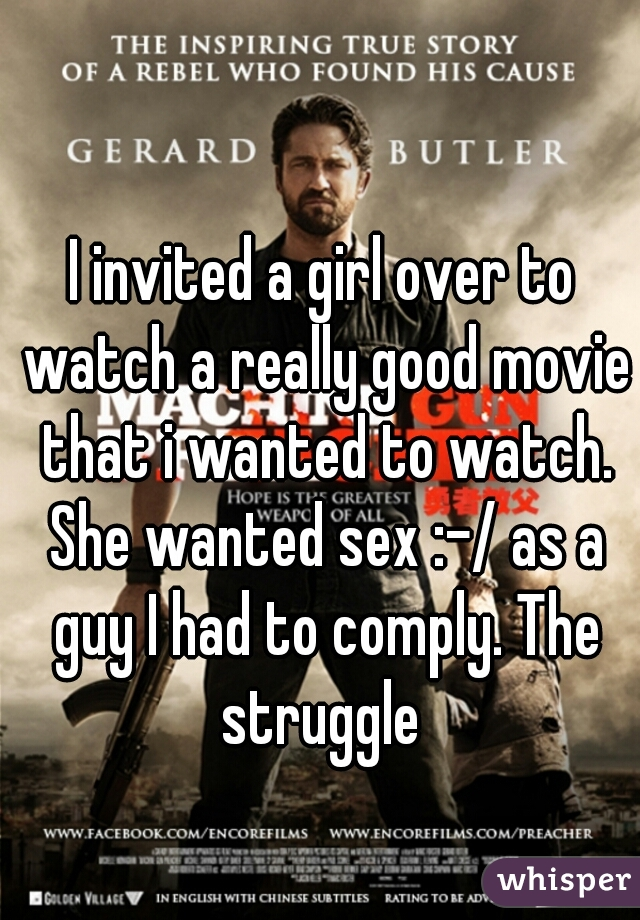 I invited a girl over to watch a really good movie that i wanted to watch. She wanted sex :-/ as a guy I had to comply. The struggle