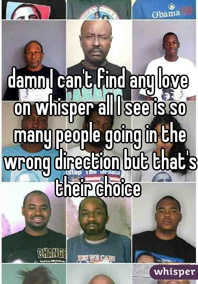 damn I can't find any love on whisper all I see is so many people going in the wrong direction but that's their choice