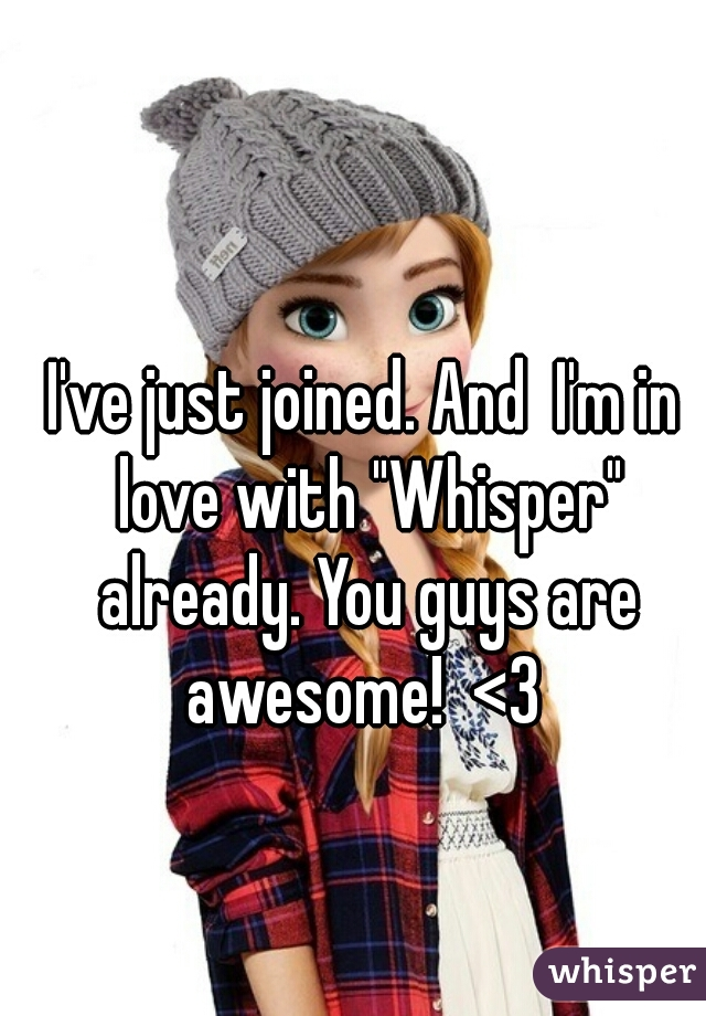 """I've just joined. And  I'm in love with """"Whisper"""" already. You guys are awesome!  <3"""