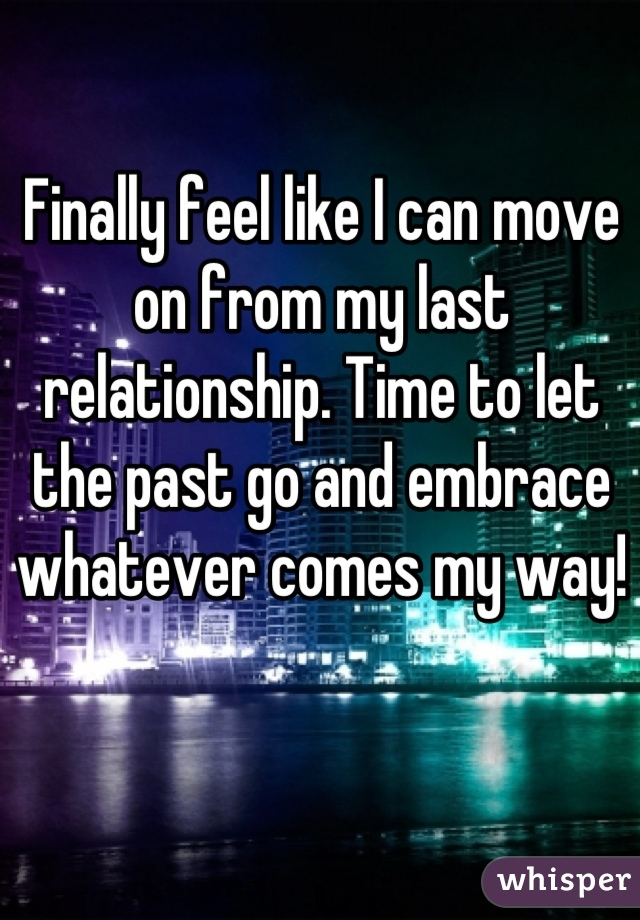 Finally feel like I can move on from my last relationship. Time to let the past go and embrace whatever comes my way!