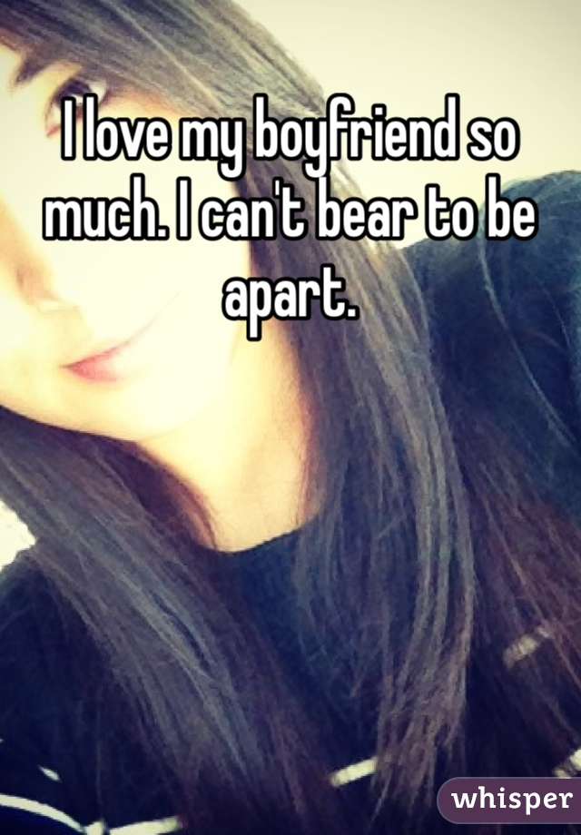 I love my boyfriend so much. I can't bear to be apart.