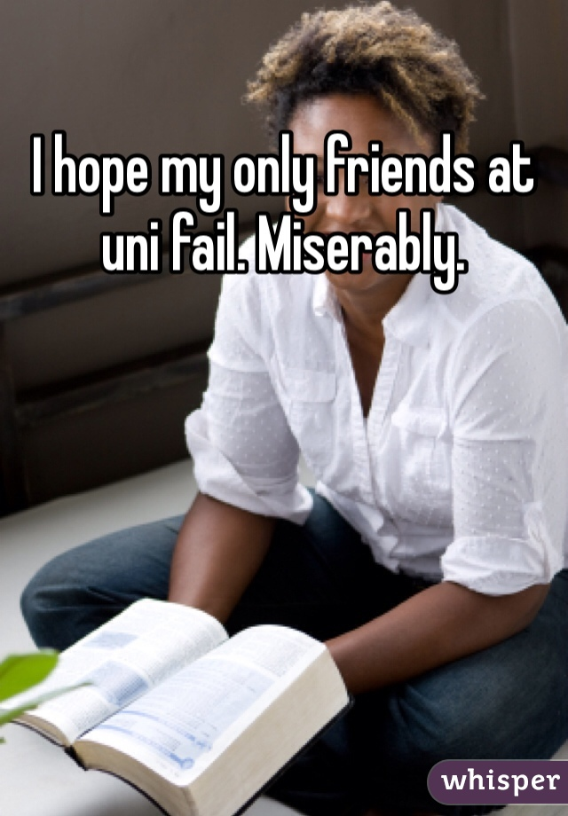 I hope my only friends at uni fail. Miserably.