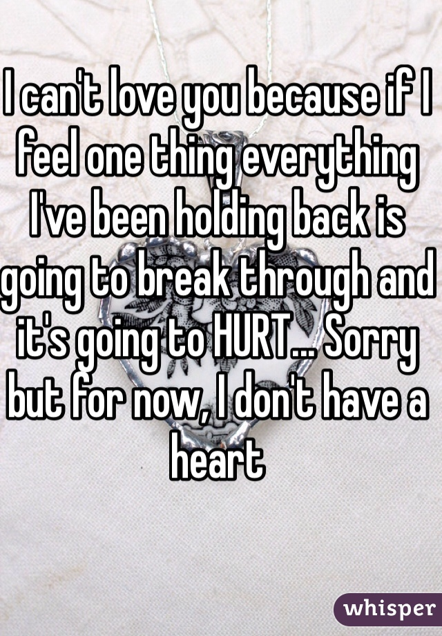 I can't love you because if I feel one thing everything I've been holding back is going to break through and it's going to HURT... Sorry but for now, I don't have a heart