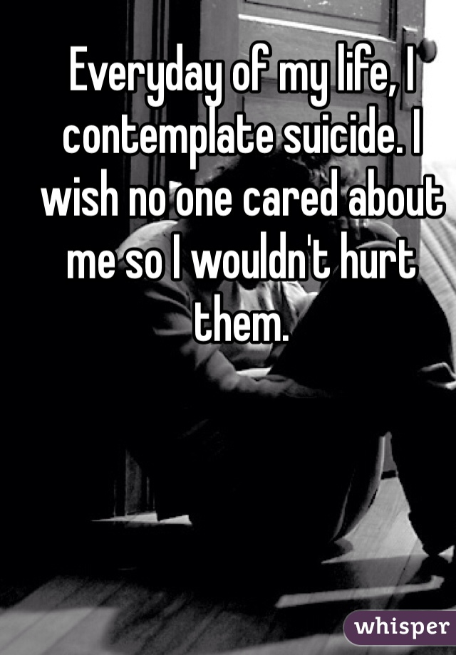 Everyday of my life, I contemplate suicide. I wish no one cared about me so I wouldn't hurt them.