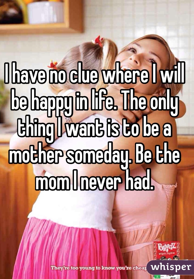 I have no clue where I will be happy in life. The only thing I want is to be a mother someday. Be the mom I never had.
