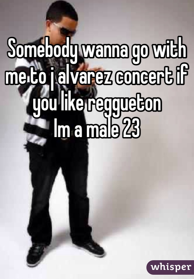 Somebody wanna go with me to j alvarez concert if you like reggueton  Im a male 23