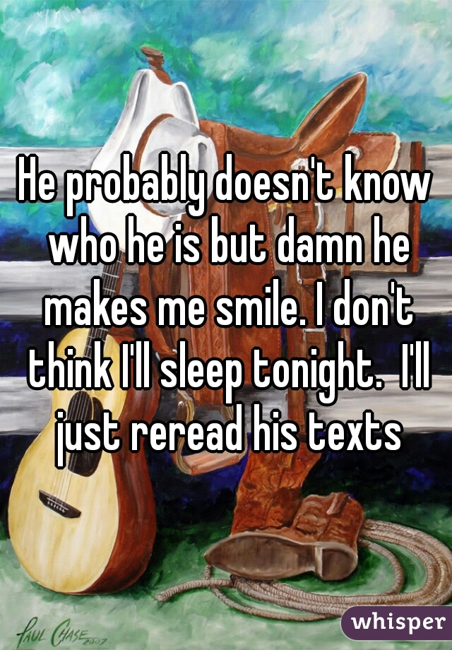 He probably doesn't know who he is but damn he makes me smile. I don't think I'll sleep tonight.  I'll just reread his texts