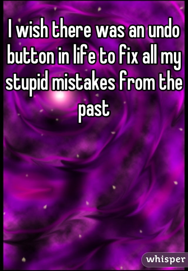 I wish there was an undo button in life to fix all my stupid mistakes from the past