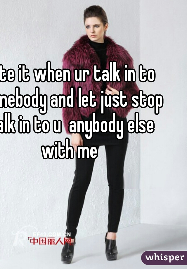 hate it when ur talk in to somebody and let just stop talk in to u  anybody else with me