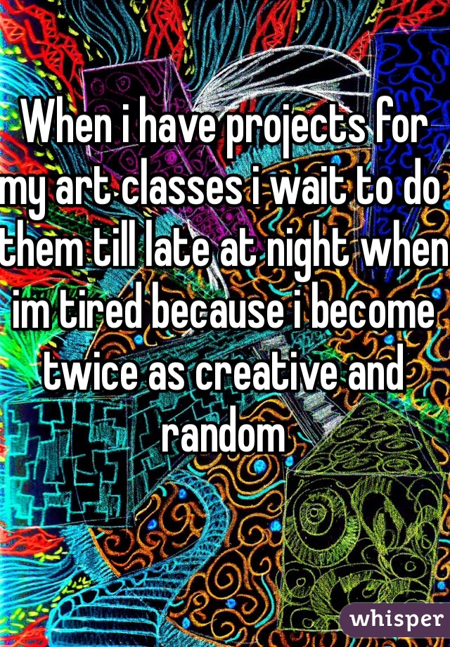 When i have projects for my art classes i wait to do them till late at night when im tired because i become twice as creative and random