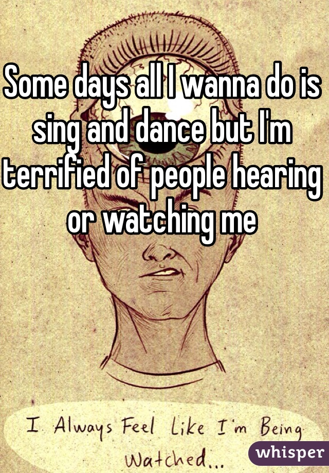 Some days all I wanna do is sing and dance but I'm terrified of people hearing or watching me