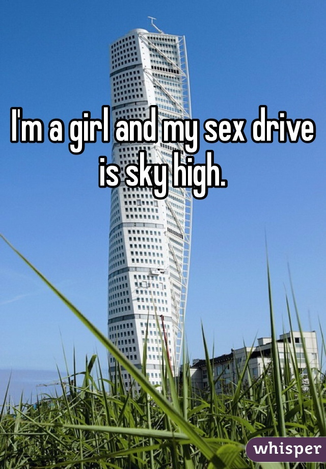 I'm a girl and my sex drive is sky high.
