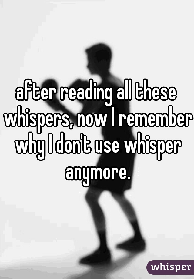after reading all these whispers, now I remember why I don't use whisper anymore.