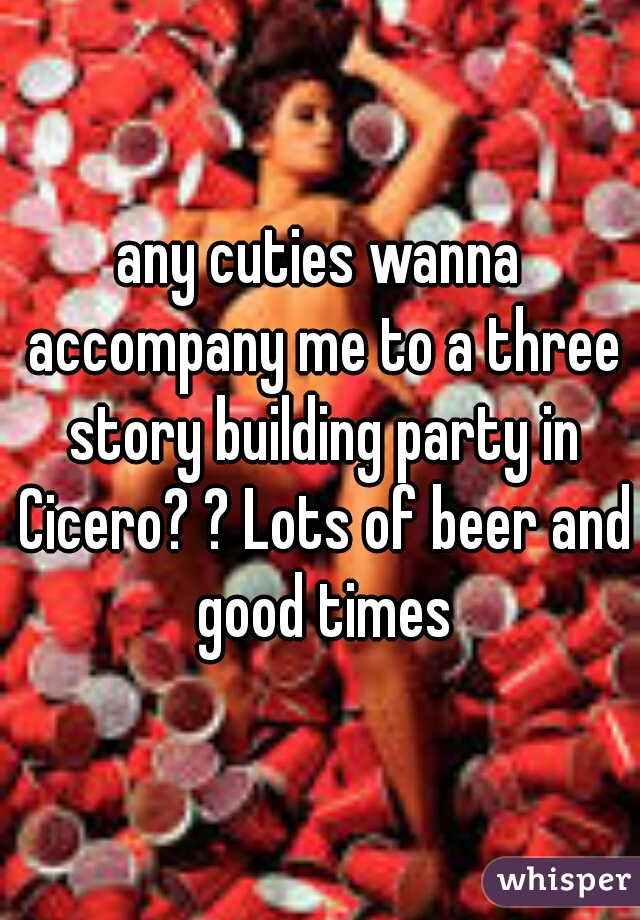 any cuties wanna accompany me to a three story building party in Cicero? ? Lots of beer and good times