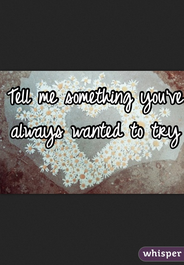 Tell me something you've always wanted to try