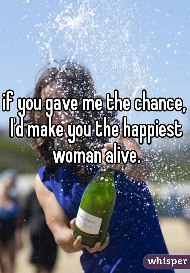 if you gave me the chance, I'd make you the happiest woman alive.