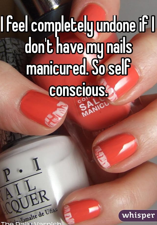 I feel completely undone if I don't have my nails manicured. So self conscious.