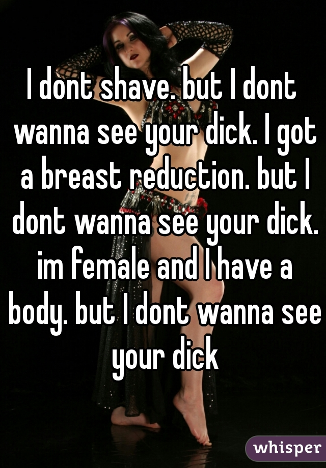 I dont shave. but I dont wanna see your dick. I got a breast reduction. but I dont wanna see your dick. im female and I have a body. but I dont wanna see your dick