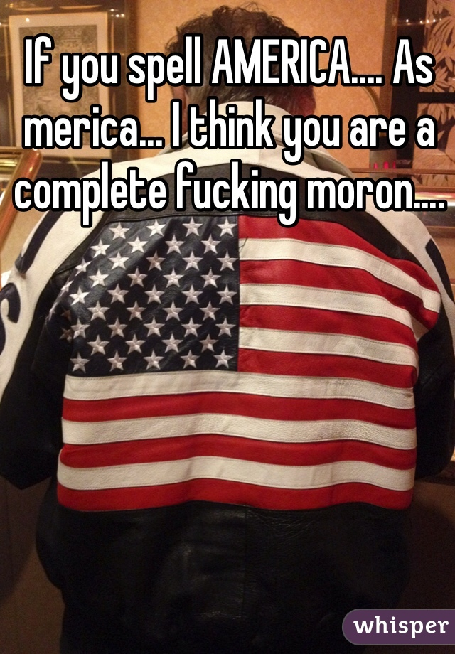 If you spell AMERICA.... As merica... I think you are a complete fucking moron....