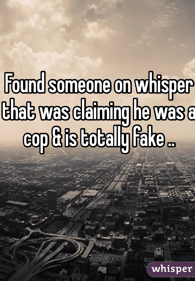 Found someone on whisper that was claiming he was a cop & is totally fake ..