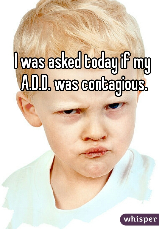 I was asked today if my A.D.D. was contagious.
