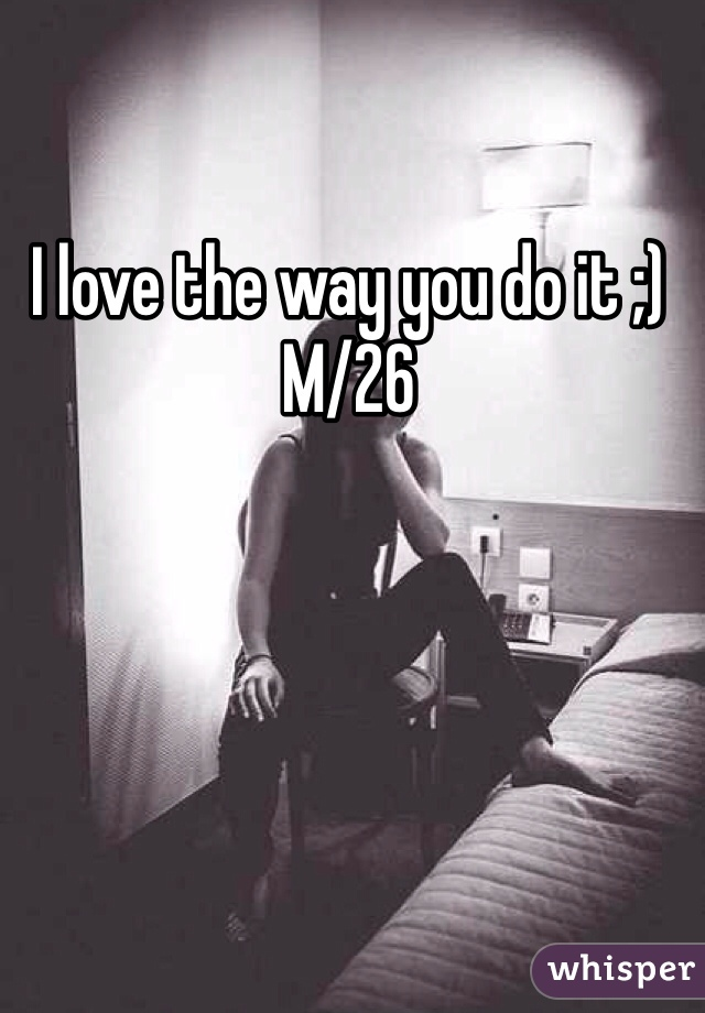 I love the way you do it ;)  M/26