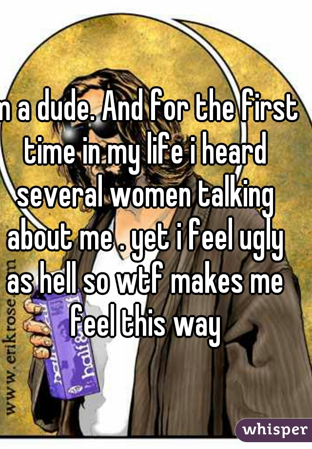Im a dude. And for the first time in my life i heard several women talking about me . yet i feel ugly as hell so wtf makes me feel this way