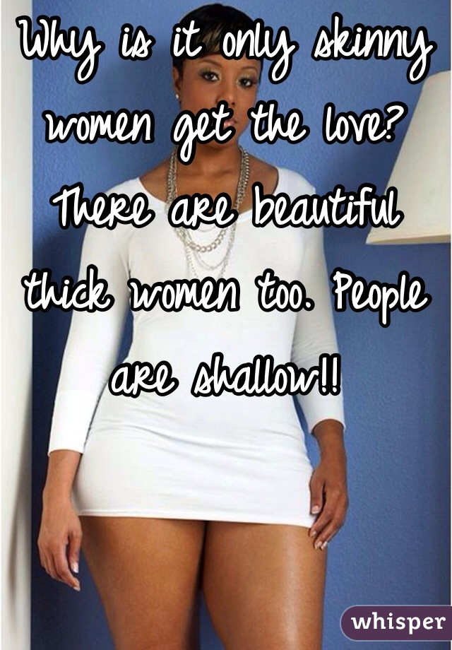 Why is it only skinny women get the love? There are beautiful thick women too. People are shallow!!