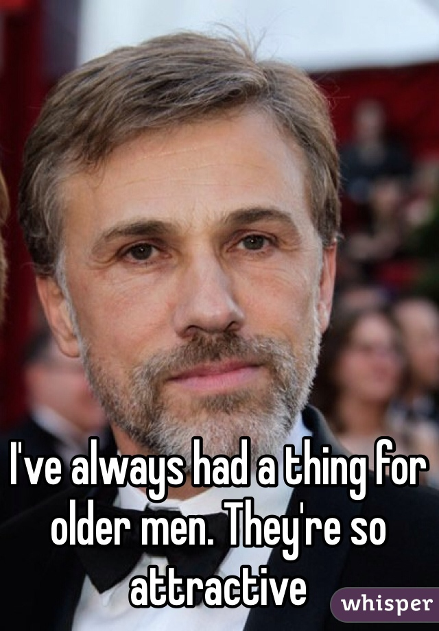 I've always had a thing for older men. They're so attractive