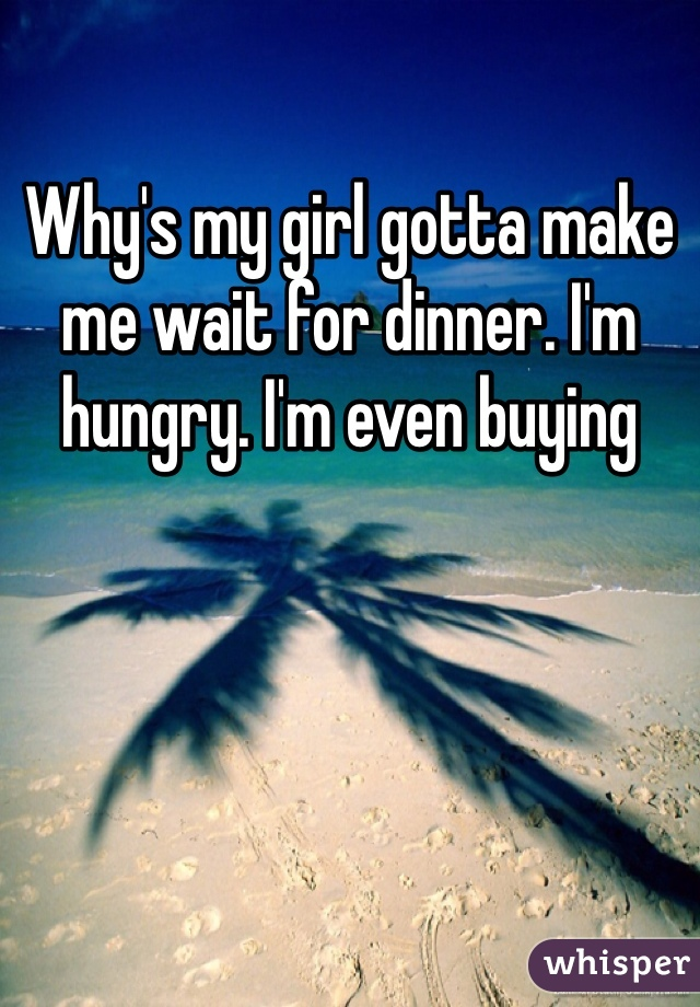Why's my girl gotta make me wait for dinner. I'm hungry. I'm even buying